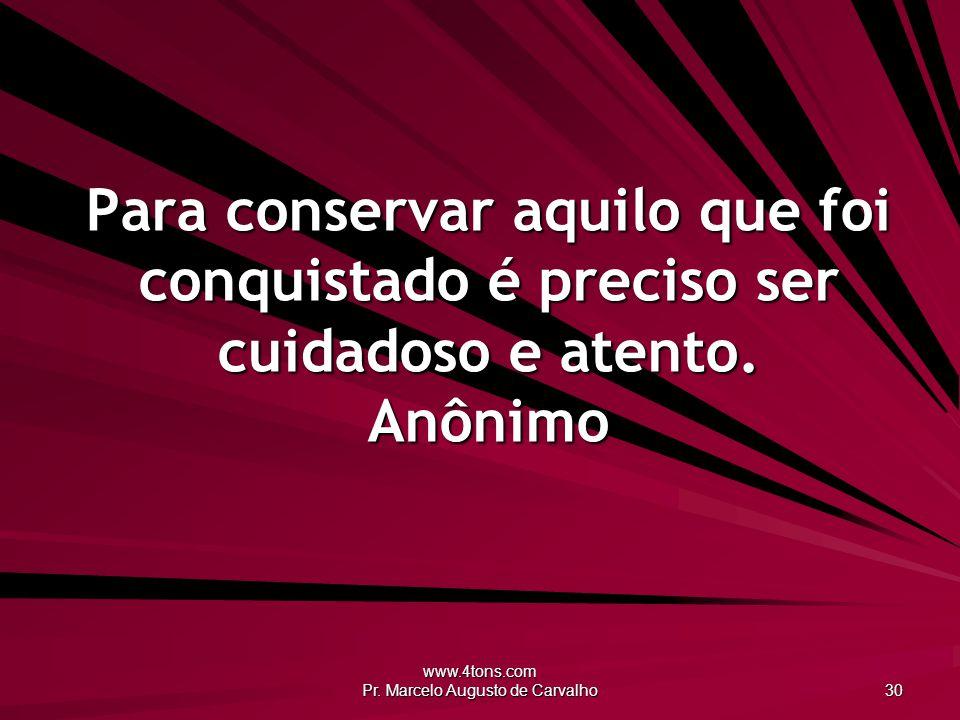 www.4tons.com Pr. Marcelo Augusto de Carvalho 30 Para conservar aquilo que foi conquistado é preciso ser cuidadoso e atento. Anônimo