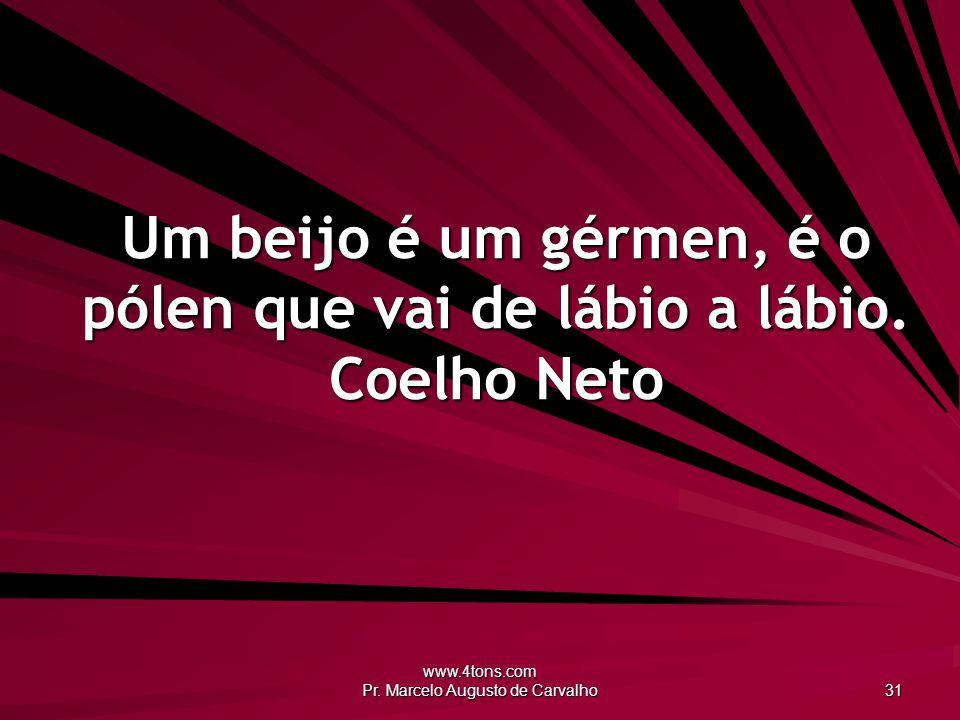 www.4tons.com Pr. Marcelo Augusto de Carvalho 31 Um beijo é um gérmen, é o pólen que vai de lábio a lábio. Coelho Neto