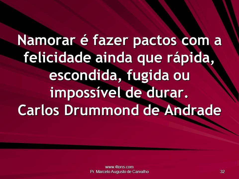 www.4tons.com Pr. Marcelo Augusto de Carvalho 32 Namorar é fazer pactos com a felicidade ainda que rápida, escondida, fugida ou impossível de durar. C