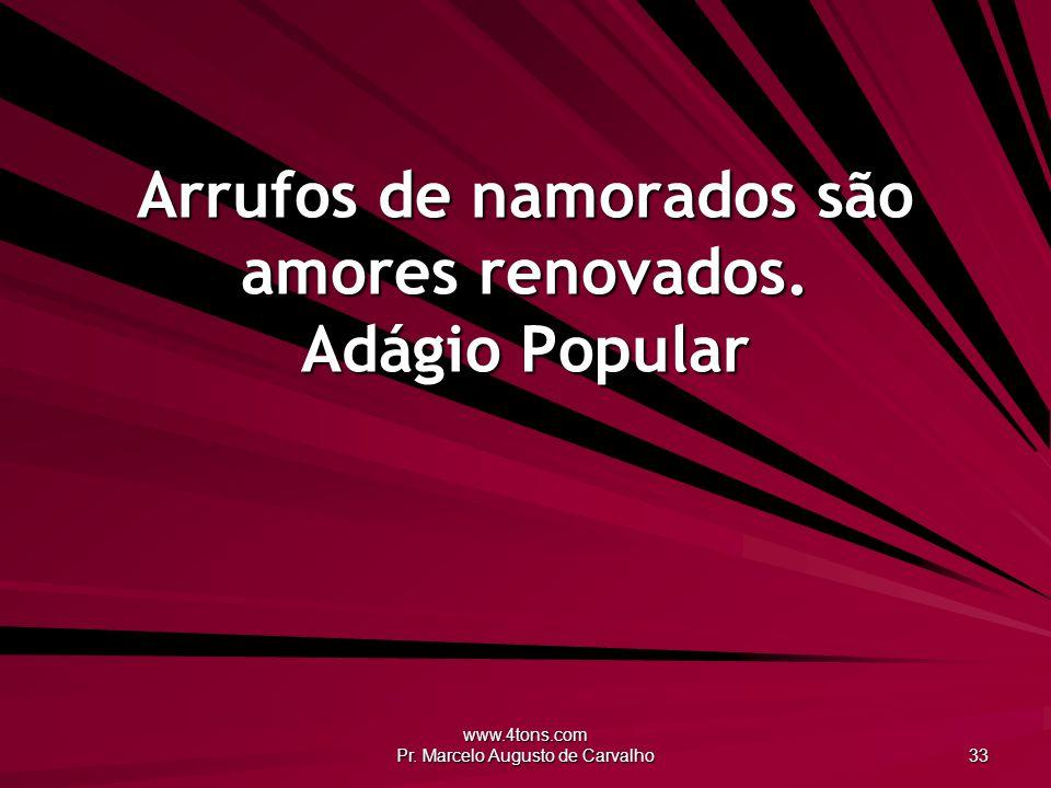 www.4tons.com Pr. Marcelo Augusto de Carvalho 33 Arrufos de namorados são amores renovados. Adágio Popular