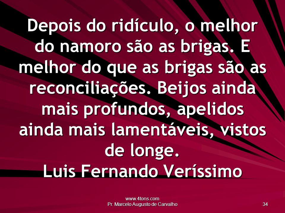 www.4tons.com Pr. Marcelo Augusto de Carvalho 34 Depois do ridículo, o melhor do namoro são as brigas. E melhor do que as brigas são as reconciliações