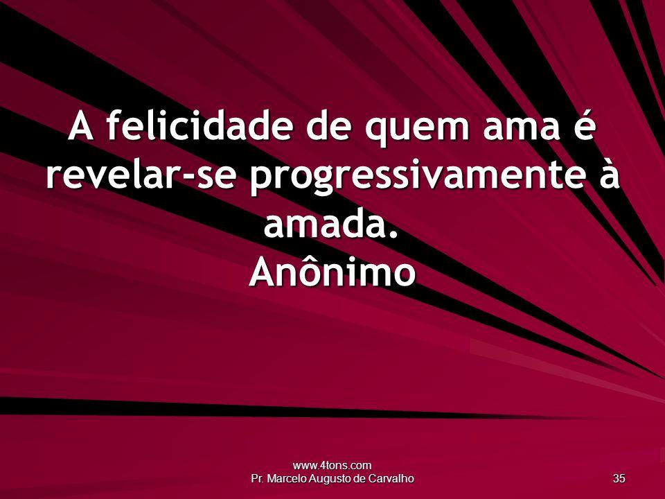 www.4tons.com Pr. Marcelo Augusto de Carvalho 35 A felicidade de quem ama é revelar-se progressivamente à amada. Anônimo