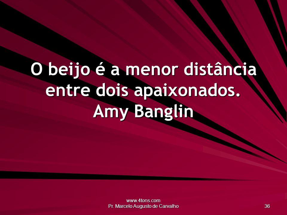 www.4tons.com Pr. Marcelo Augusto de Carvalho 36 O beijo é a menor distância entre dois apaixonados. Amy Banglin