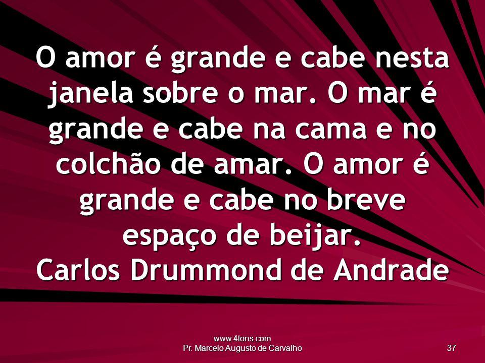 www.4tons.com Pr. Marcelo Augusto de Carvalho 37 O amor é grande e cabe nesta janela sobre o mar. O mar é grande e cabe na cama e no colchão de amar.
