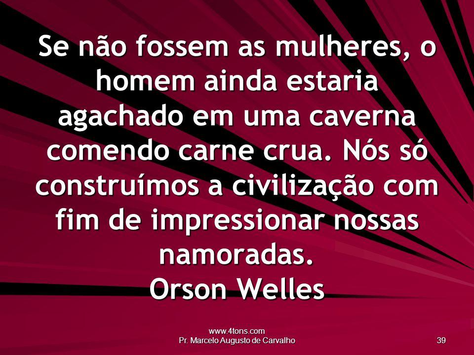 www.4tons.com Pr. Marcelo Augusto de Carvalho 39 Se não fossem as mulheres, o homem ainda estaria agachado em uma caverna comendo carne crua. Nós só c