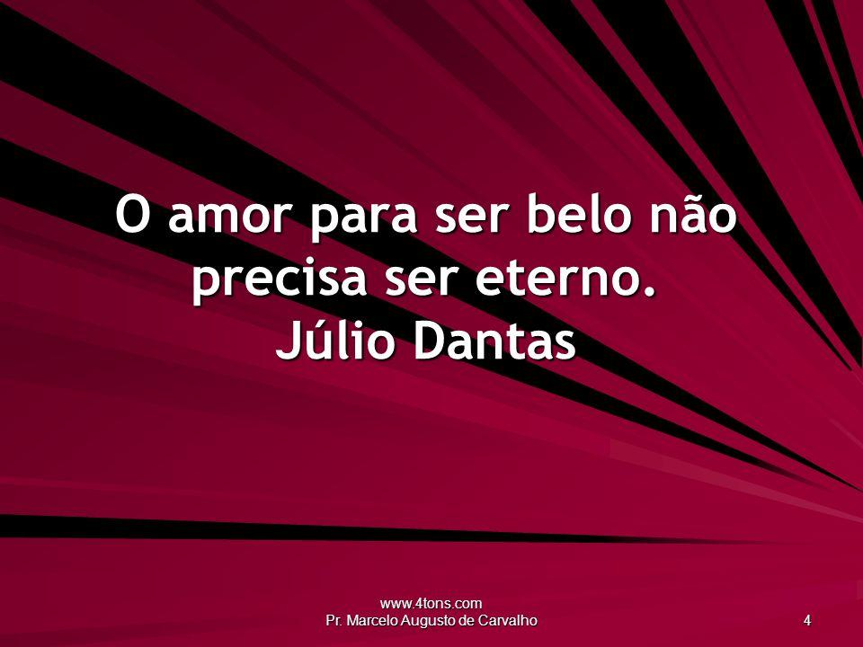 www.4tons.com Pr.Marcelo Augusto de Carvalho 4 O amor para ser belo não precisa ser eterno.