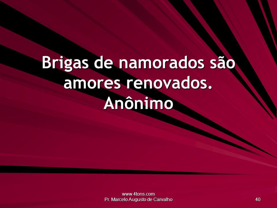 www.4tons.com Pr. Marcelo Augusto de Carvalho 40 Brigas de namorados são amores renovados. Anônimo