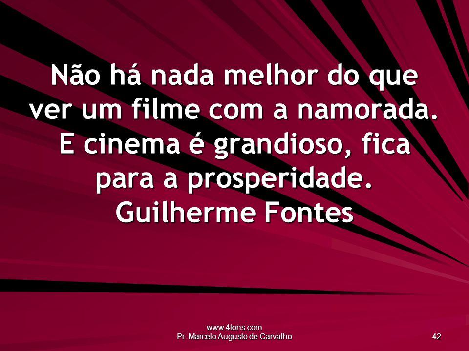 www.4tons.com Pr. Marcelo Augusto de Carvalho 42 Não há nada melhor do que ver um filme com a namorada. E cinema é grandioso, fica para a prosperidade