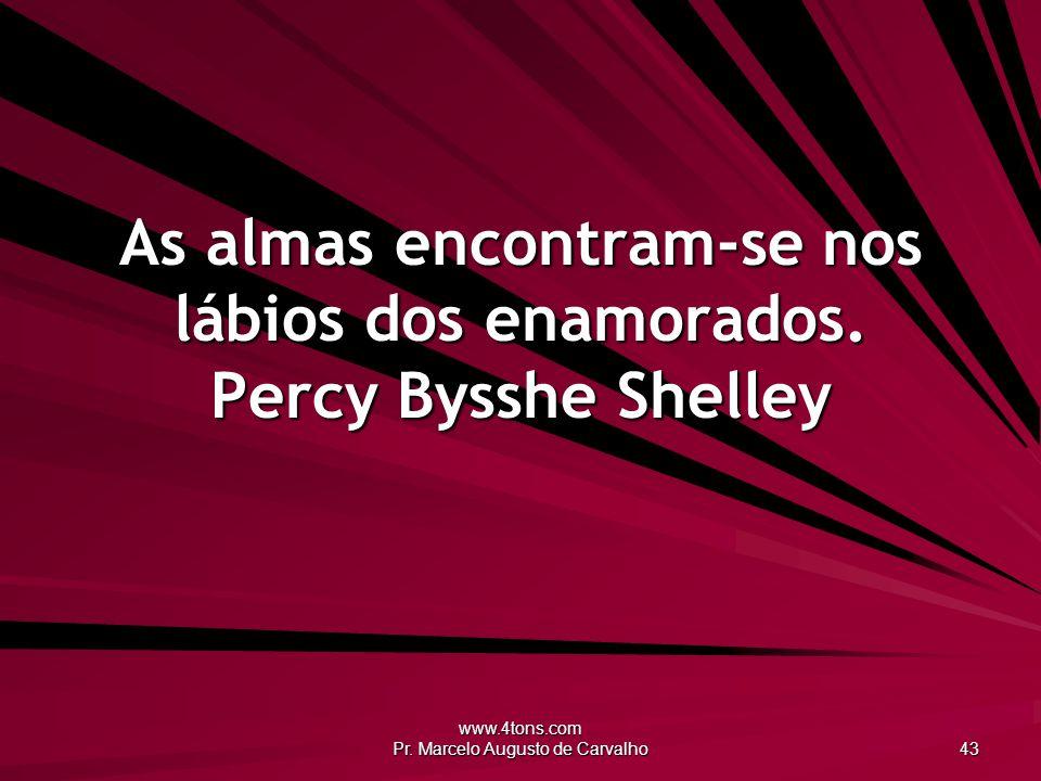 www.4tons.com Pr. Marcelo Augusto de Carvalho 43 As almas encontram-se nos lábios dos enamorados. Percy Bysshe Shelley