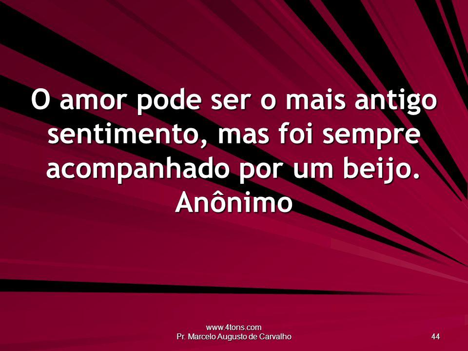 www.4tons.com Pr. Marcelo Augusto de Carvalho 44 O amor pode ser o mais antigo sentimento, mas foi sempre acompanhado por um beijo. Anônimo