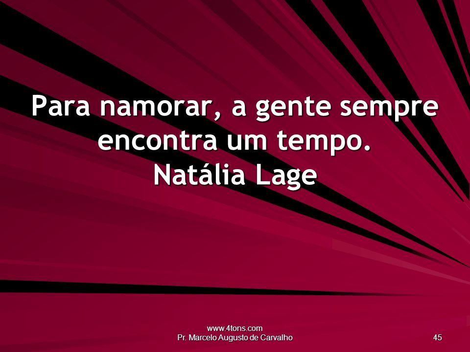 www.4tons.com Pr. Marcelo Augusto de Carvalho 45 Para namorar, a gente sempre encontra um tempo. Natália Lage