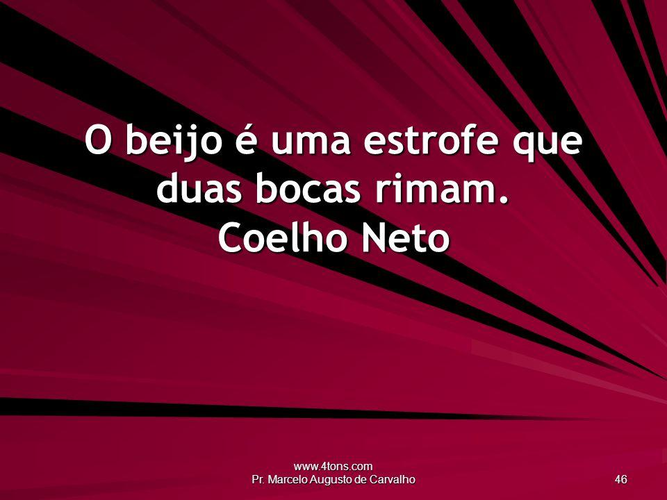 www.4tons.com Pr. Marcelo Augusto de Carvalho 46 O beijo é uma estrofe que duas bocas rimam. Coelho Neto