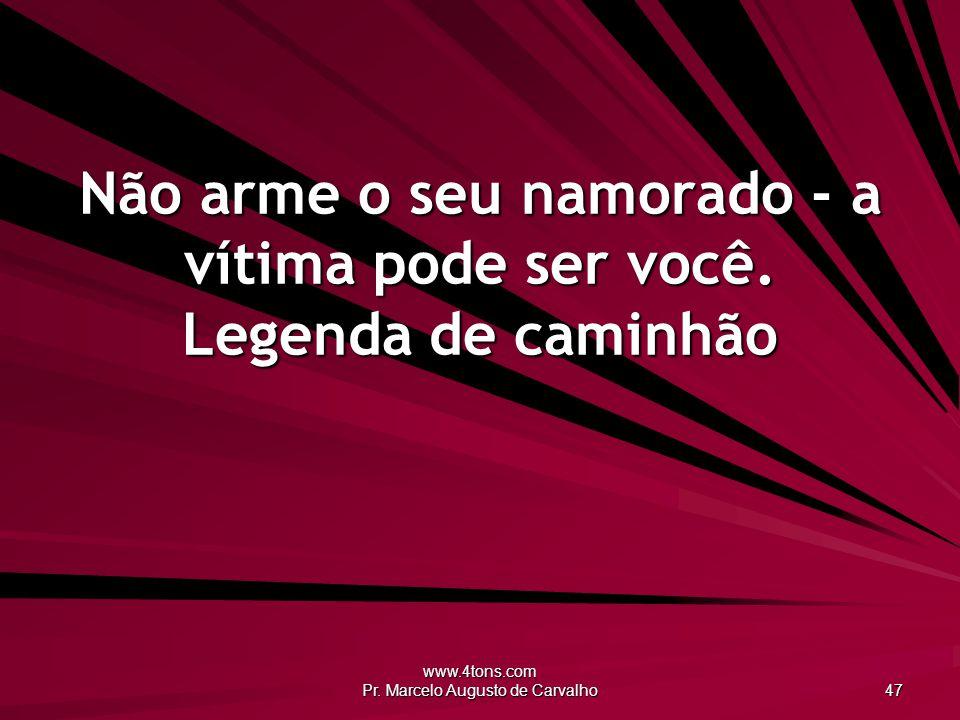 www.4tons.com Pr.Marcelo Augusto de Carvalho 47 Não arme o seu namorado - a vítima pode ser você.