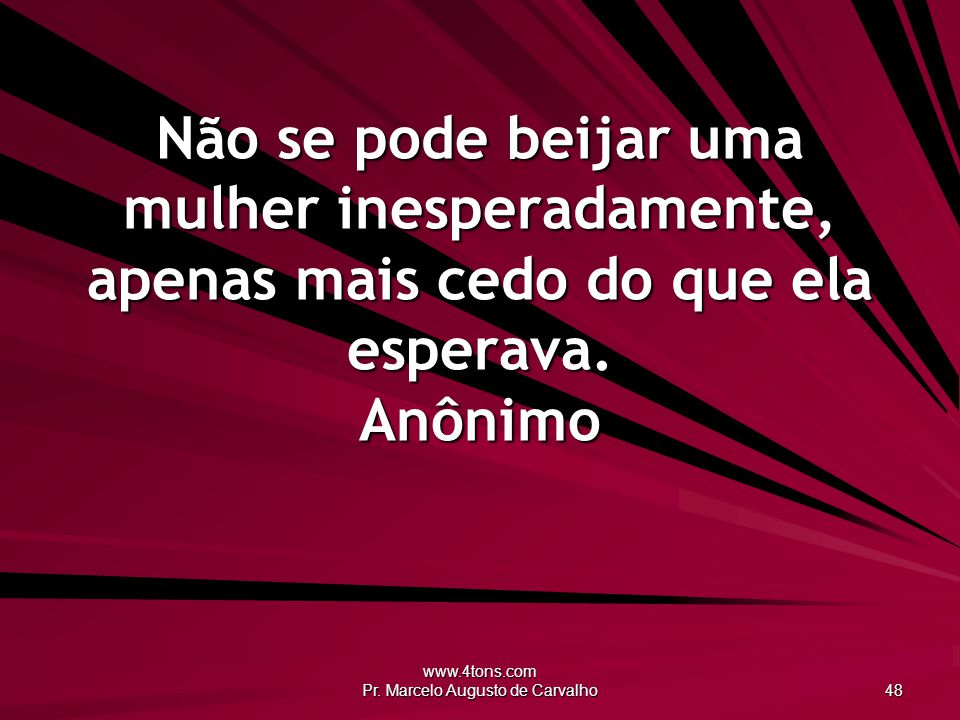 www.4tons.com Pr. Marcelo Augusto de Carvalho 48 Não se pode beijar uma mulher inesperadamente, apenas mais cedo do que ela esperava. Anônimo