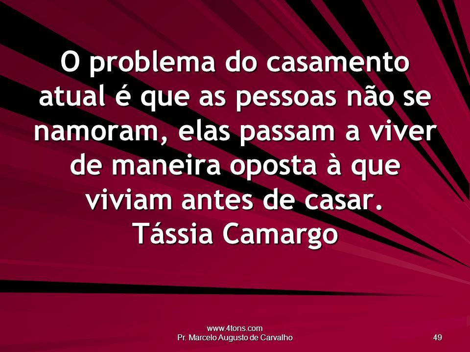 www.4tons.com Pr. Marcelo Augusto de Carvalho 49 O problema do casamento atual é que as pessoas não se namoram, elas passam a viver de maneira oposta