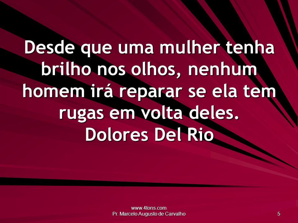 www.4tons.com Pr. Marcelo Augusto de Carvalho 5 Desde que uma mulher tenha brilho nos olhos, nenhum homem irá reparar se ela tem rugas em volta deles.