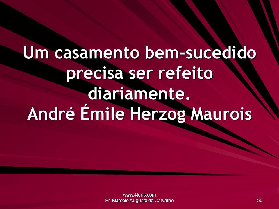 www.4tons.com Pr. Marcelo Augusto de Carvalho 50 Um casamento bem-sucedido precisa ser refeito diariamente. André Émile Herzog Maurois