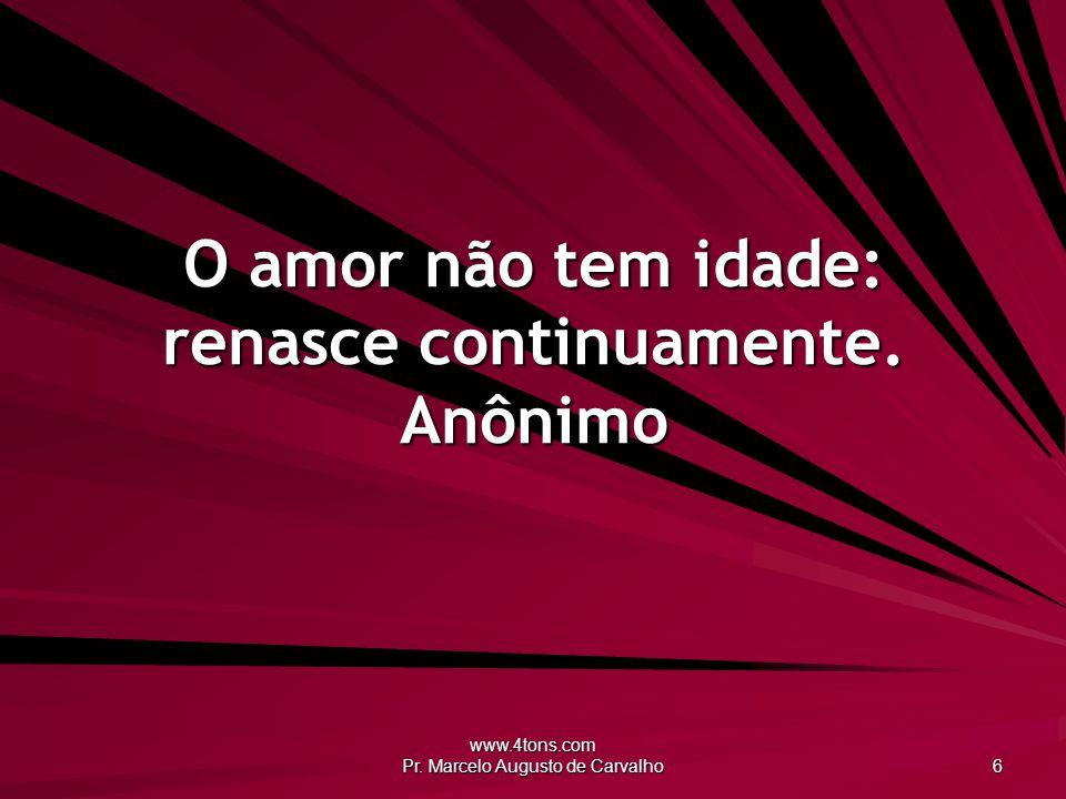 www.4tons.com Pr.Marcelo Augusto de Carvalho 6 O amor não tem idade: renasce continuamente.