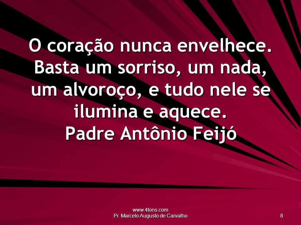 www.4tons.com Pr. Marcelo Augusto de Carvalho 8 O coração nunca envelhece. Basta um sorriso, um nada, um alvoroço, e tudo nele se ilumina e aquece. Pa