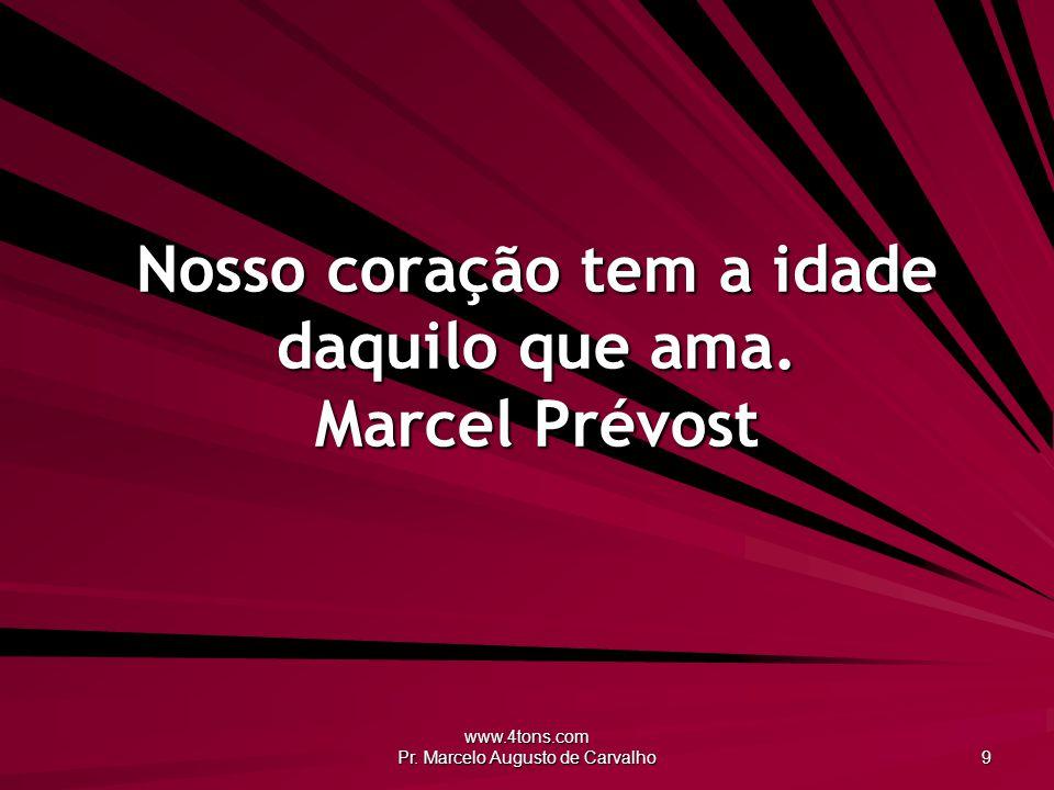 www.4tons.com Pr. Marcelo Augusto de Carvalho 9 Nosso coração tem a idade daquilo que ama. Marcel Prévost