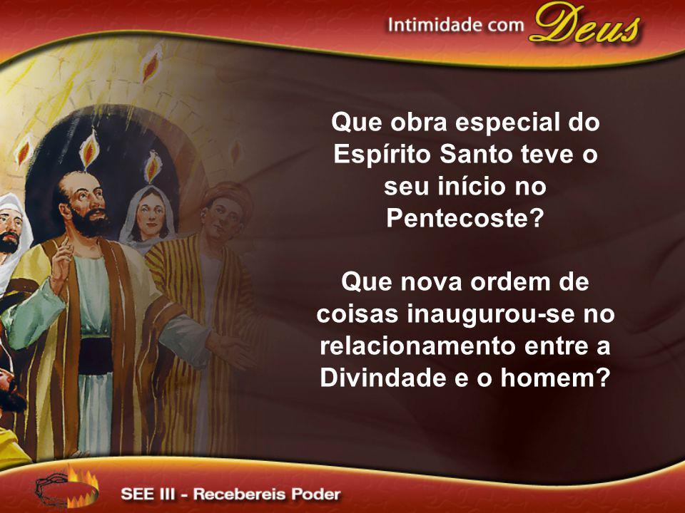 Que obra especial do Espírito Santo teve o seu início no Pentecoste? Que nova ordem de coisas inaugurou-se no relacionamento entre a Divindade e o hom