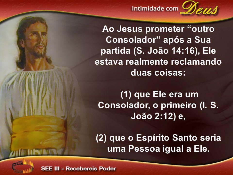 Ao Jesus prometer outro Consolador após a Sua partida (S. João 14:16), Ele estava realmente reclamando duas coisas: (1) que Ele era um Consolador, o p