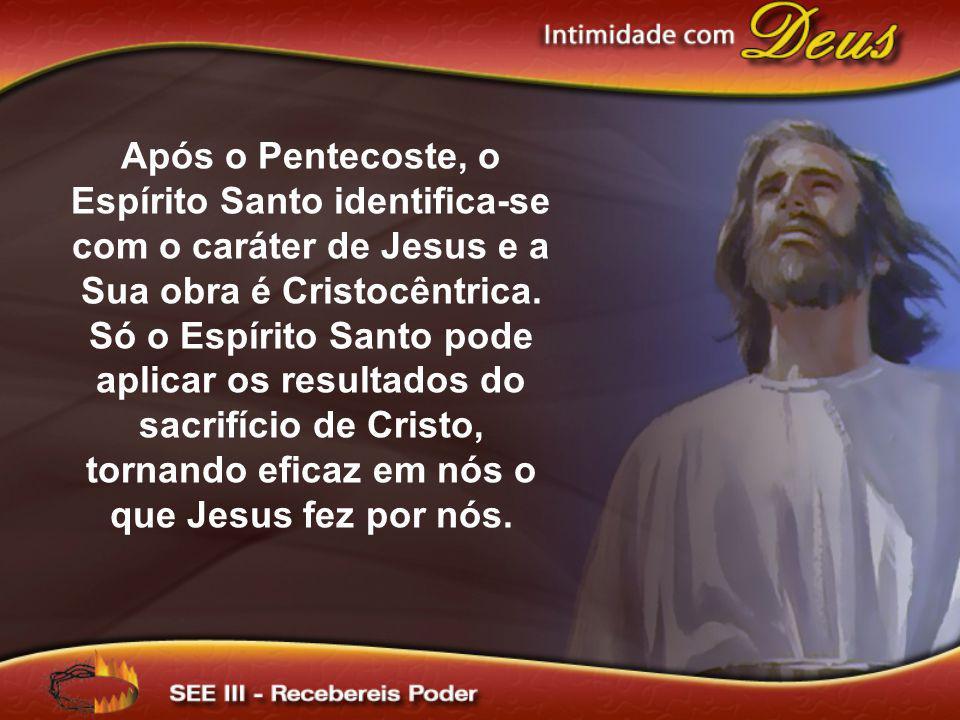 Após o Pentecoste, o Espírito Santo identifica-se com o caráter de Jesus e a Sua obra é Cristocêntrica. Só o Espírito Santo pode aplicar os resultados