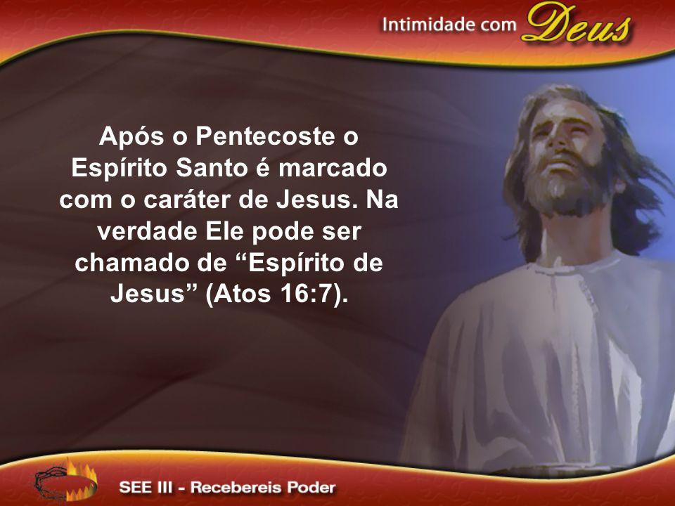 Após o Pentecoste o Espírito Santo é marcado com o caráter de Jesus. Na verdade Ele pode ser chamado de Espírito de Jesus (Atos 16:7).
