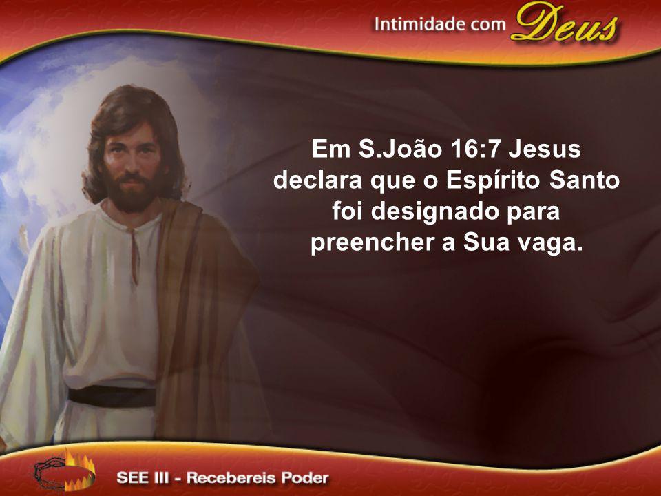 Em S.João 16:7 Jesus declara que o Espírito Santo foi designado para preencher a Sua vaga.
