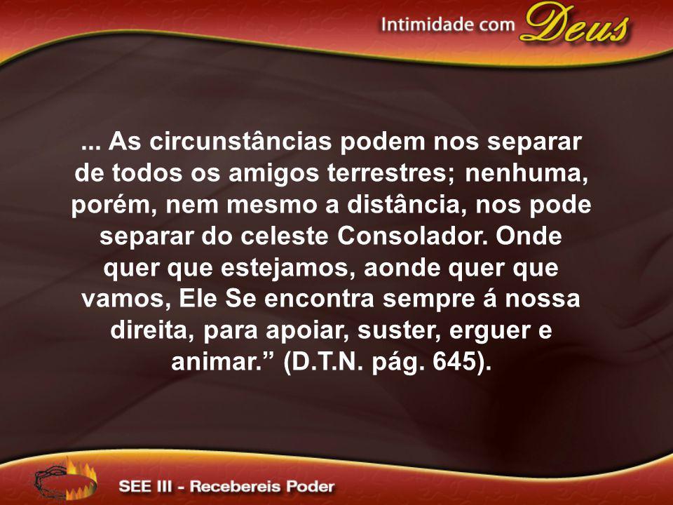 ... As circunstâncias podem nos separar de todos os amigos terrestres; nenhuma, porém, nem mesmo a distância, nos pode separar do celeste Consolador.