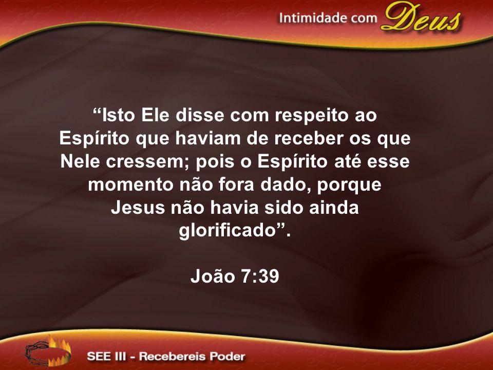 Isto Ele disse com respeito ao Espírito que haviam de receber os que Nele cressem; pois o Espírito até esse momento não fora dado, porque Jesus não ha