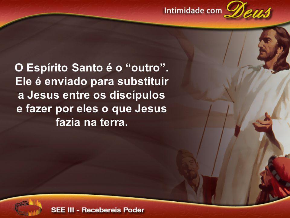 O Espírito Santo é o outro. Ele é enviado para substituir a Jesus entre os discípulos e fazer por eles o que Jesus fazia na terra.