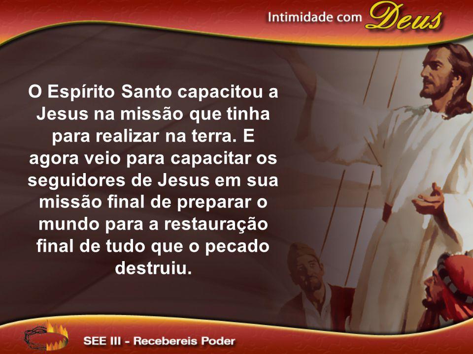 O Espírito Santo capacitou a Jesus na missão que tinha para realizar na terra. E agora veio para capacitar os seguidores de Jesus em sua missão final