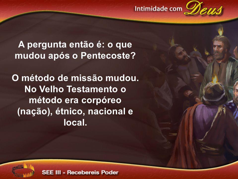 A pergunta então é: o que mudou após o Pentecoste? O método de missão mudou. No Velho Testamento o método era corpóreo (nação), étnico, nacional e loc