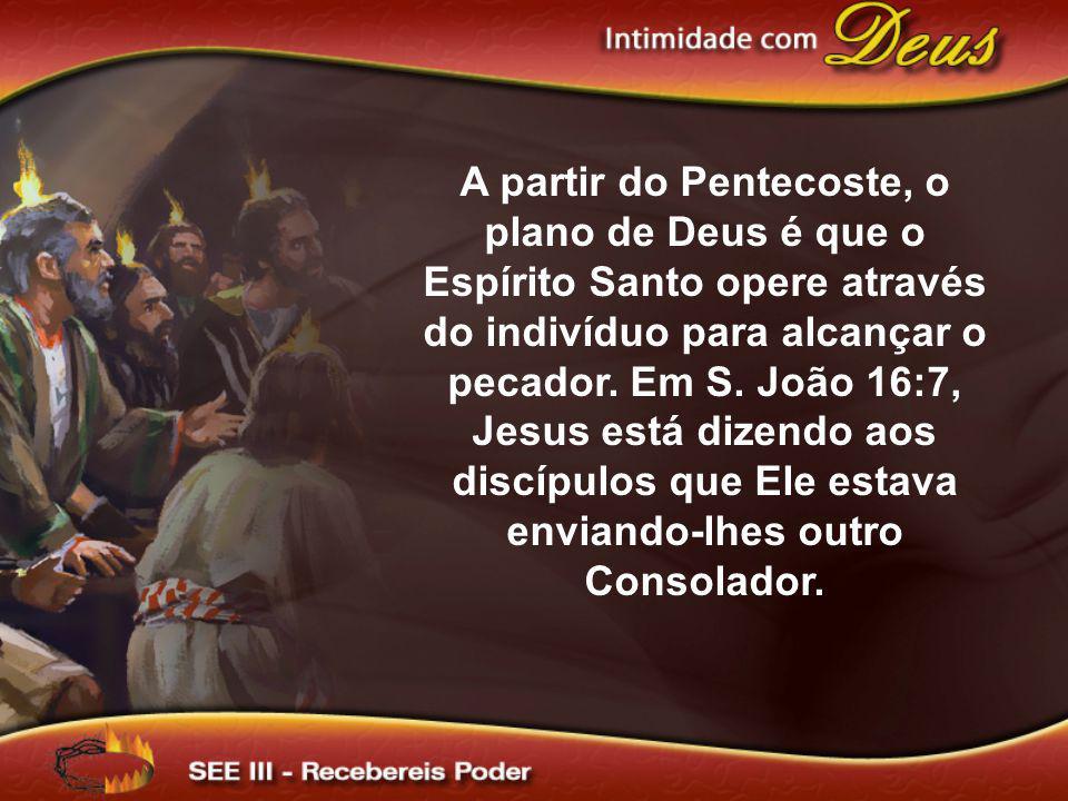 A partir do Pentecoste, o plano de Deus é que o Espírito Santo opere através do indivíduo para alcançar o pecador. Em S. João 16:7, Jesus está dizendo