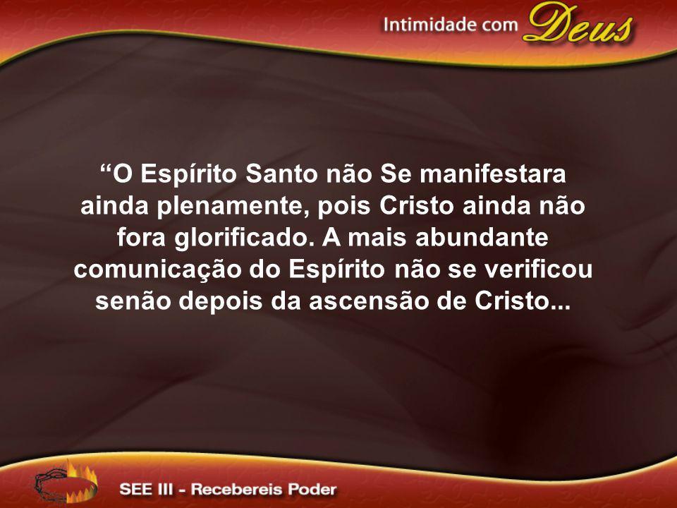 O Espírito Santo não Se manifestara ainda plenamente, pois Cristo ainda não fora glorificado. A mais abundante comunicação do Espírito não se verifico