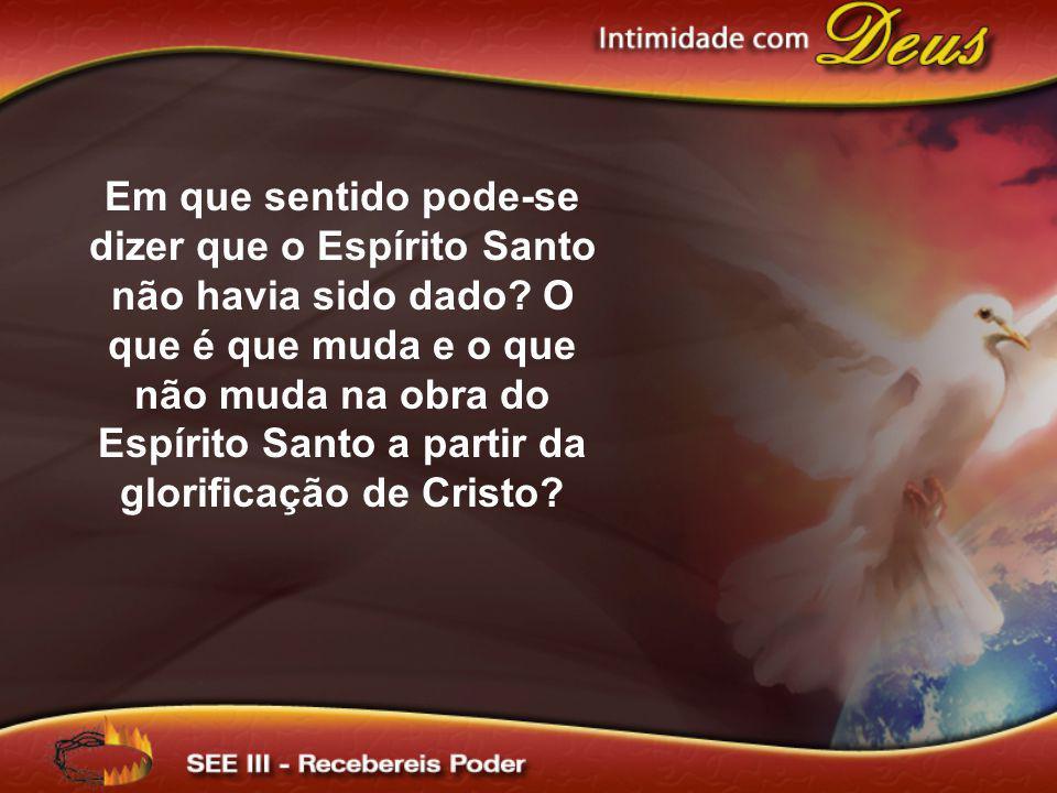 Em que sentido pode-se dizer que o Espírito Santo não havia sido dado? O que é que muda e o que não muda na obra do Espírito Santo a partir da glorifi