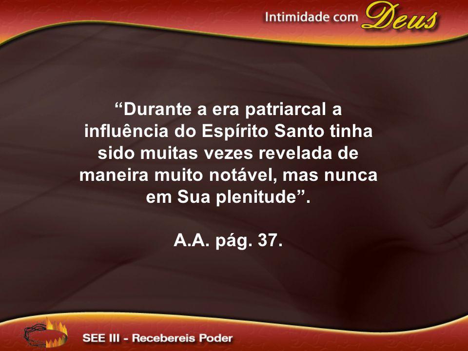 Durante a era patriarcal a influência do Espírito Santo tinha sido muitas vezes revelada de maneira muito notável, mas nunca em Sua plenitude. A.A. pá