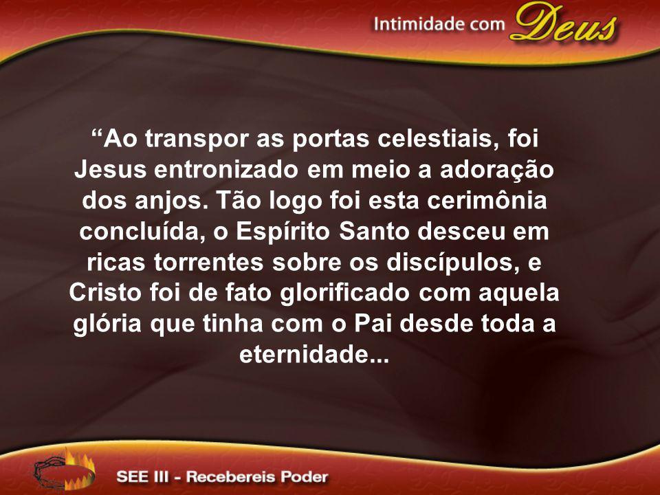 Ao transpor as portas celestiais, foi Jesus entronizado em meio a adoração dos anjos. Tão logo foi esta cerimônia concluída, o Espírito Santo desceu e