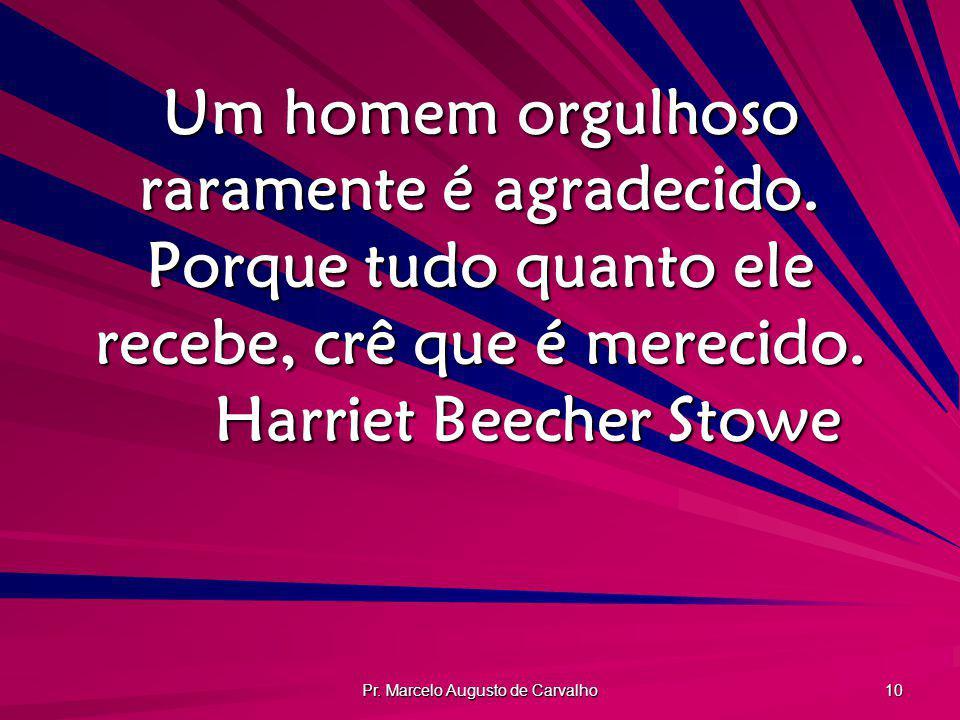 Pr. Marcelo Augusto de Carvalho 10 Um homem orgulhoso raramente é agradecido. Porque tudo quanto ele recebe, crê que é merecido. Harriet Beecher Stowe