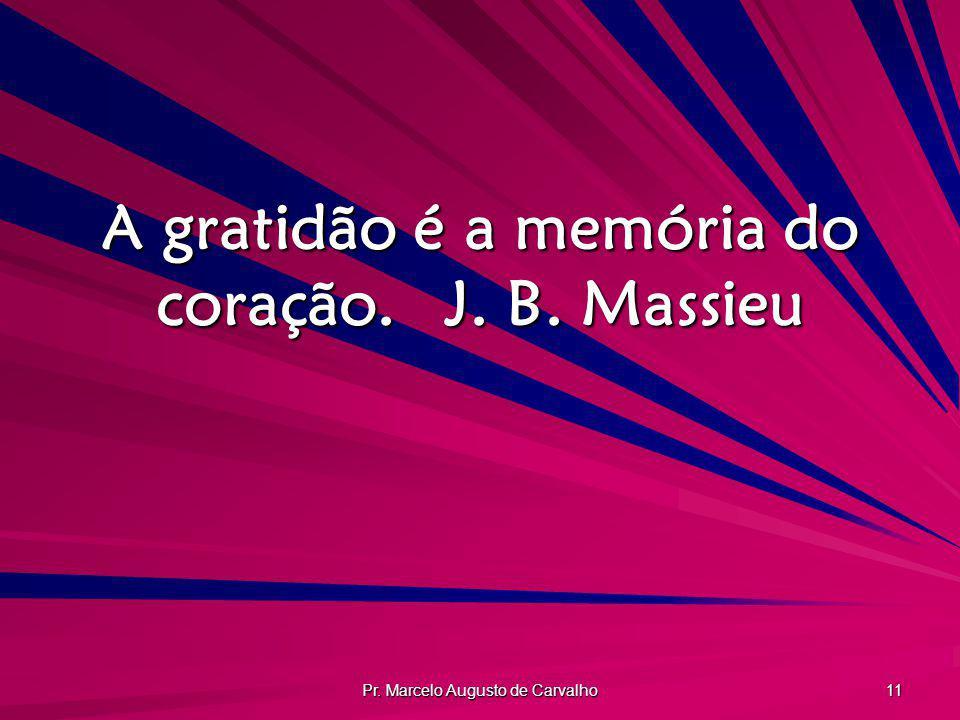 Pr. Marcelo Augusto de Carvalho 11 A gratidão é a memória do coração.J. B. Massieu