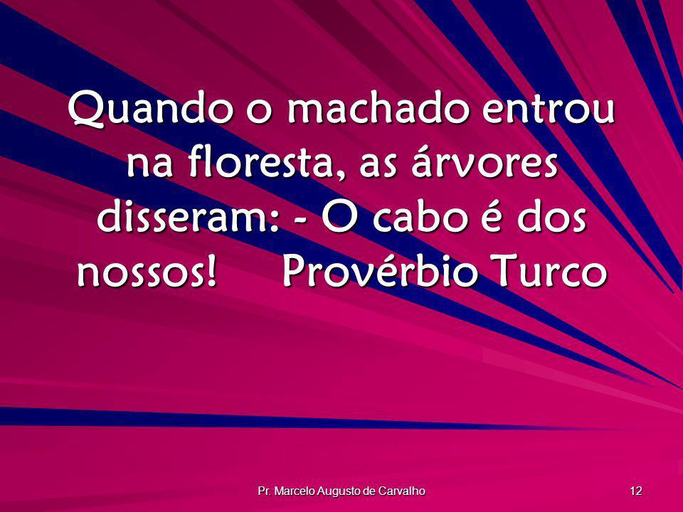 Pr. Marcelo Augusto de Carvalho 12 Quando o machado entrou na floresta, as árvores disseram: - O cabo é dos nossos!Provérbio Turco