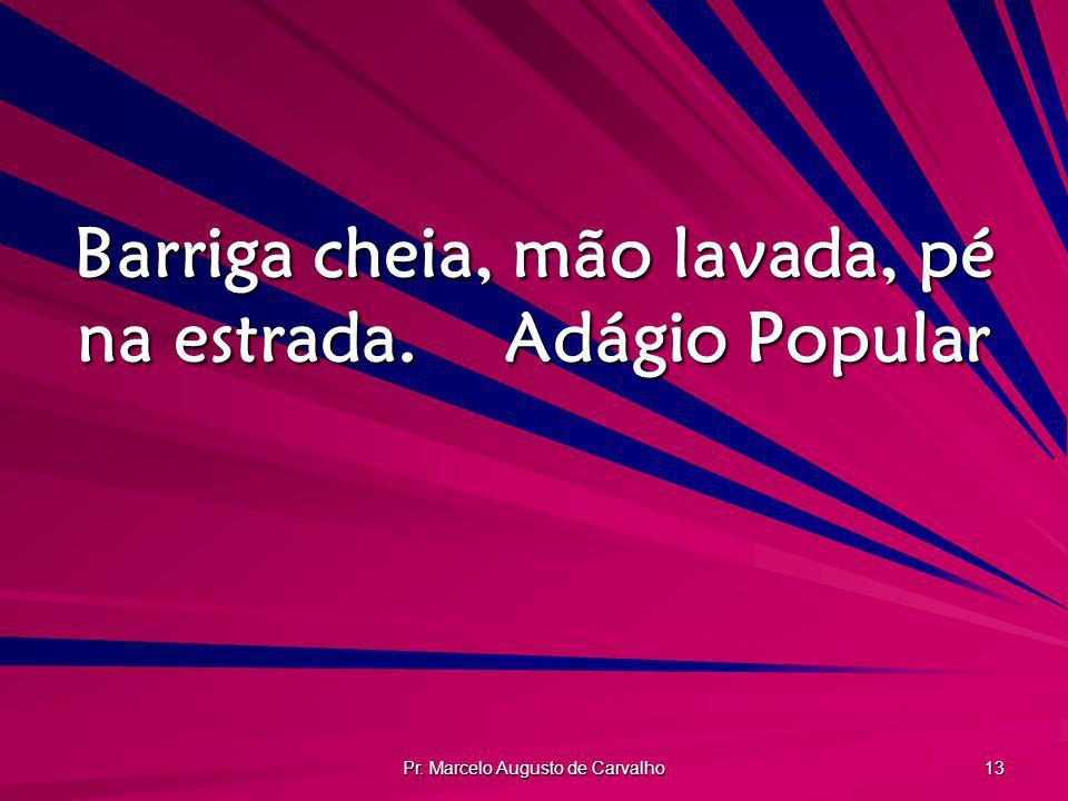 Pr. Marcelo Augusto de Carvalho 13 Barriga cheia, mão lavada, pé na estrada.Adágio Popular