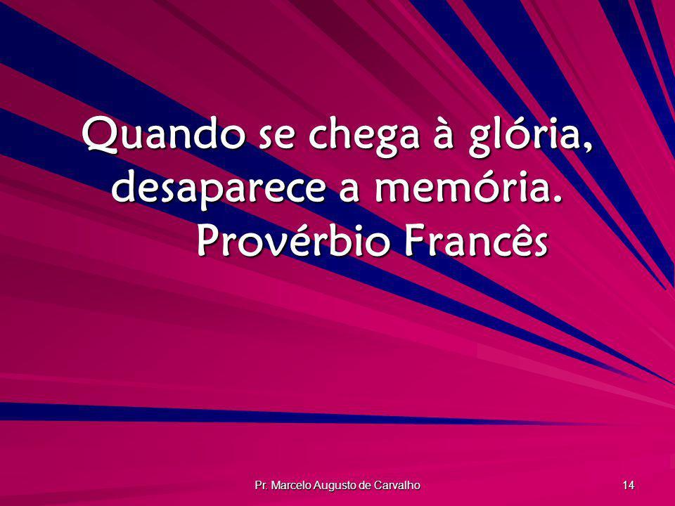Pr. Marcelo Augusto de Carvalho 14 Quando se chega à glória, desaparece a memória. Provérbio Francês
