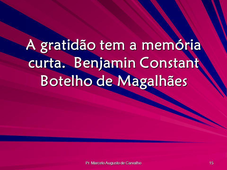 Pr. Marcelo Augusto de Carvalho 15 A gratidão tem a memória curta.Benjamin Constant Botelho de Magalhães