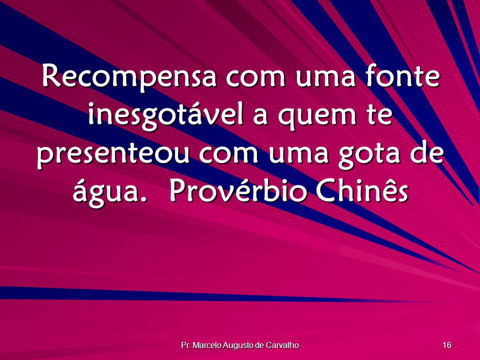 Pr. Marcelo Augusto de Carvalho 16 Recompensa com uma fonte inesgotável a quem te presenteou com uma gota de água.Provérbio Chinês