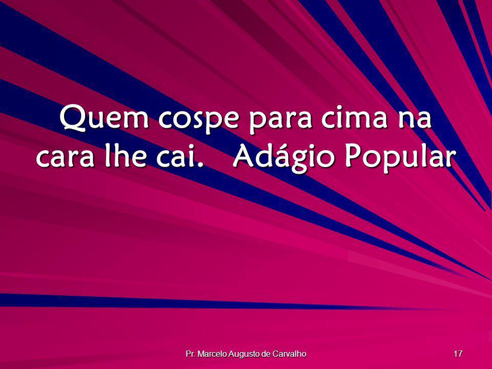 Pr. Marcelo Augusto de Carvalho 17 Quem cospe para cima na cara lhe cai.Adágio Popular
