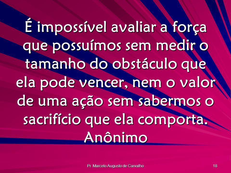 Pr. Marcelo Augusto de Carvalho 18 É impossível avaliar a força que possuímos sem medir o tamanho do obstáculo que ela pode vencer, nem o valor de uma