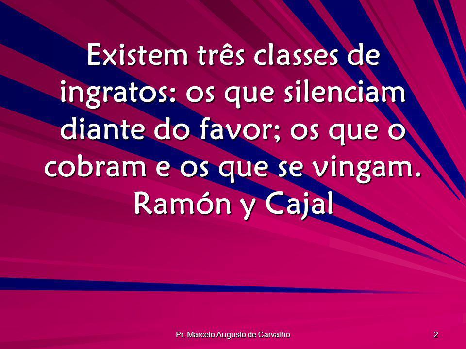Pr. Marcelo Augusto de Carvalho 2 Existem três classes de ingratos: os que silenciam diante do favor; os que o cobram e os que se vingam. Ramón y Caja