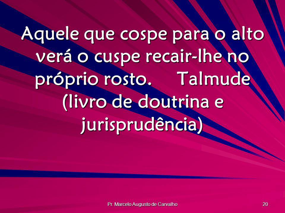 Pr. Marcelo Augusto de Carvalho 20 Aquele que cospe para o alto verá o cuspe recair-lhe no próprio rosto.Talmude (livro de doutrina e jurisprudência)